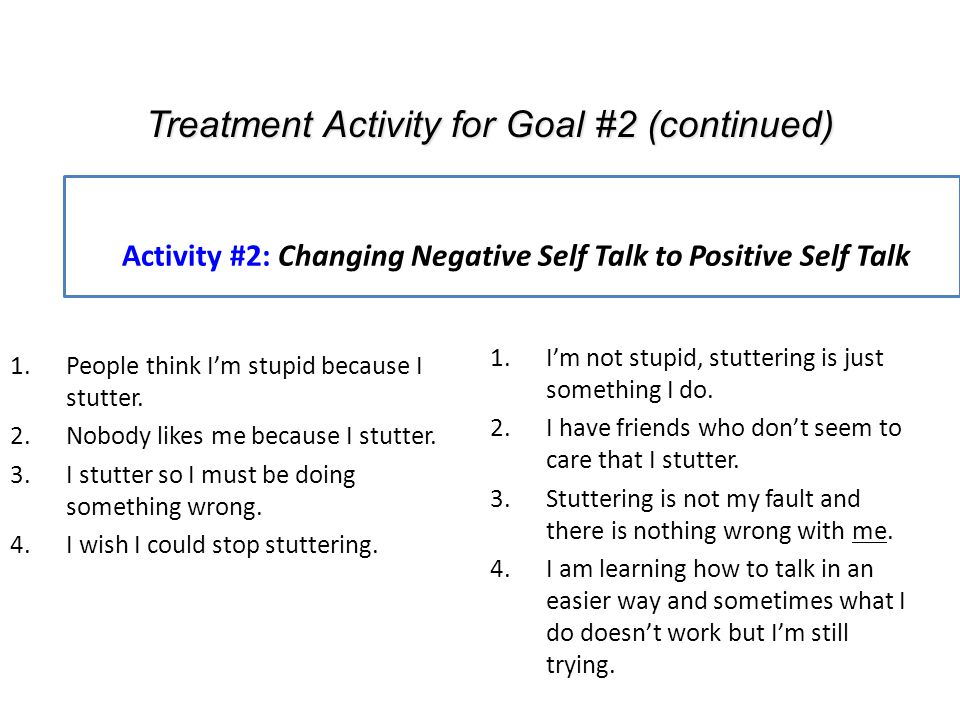 Activity #2: Changing Negative Self Talk to Positive Self Talk 1.People think I'm stupid because I stutter. 2.Nobody likes me because I stutter. 3.I s