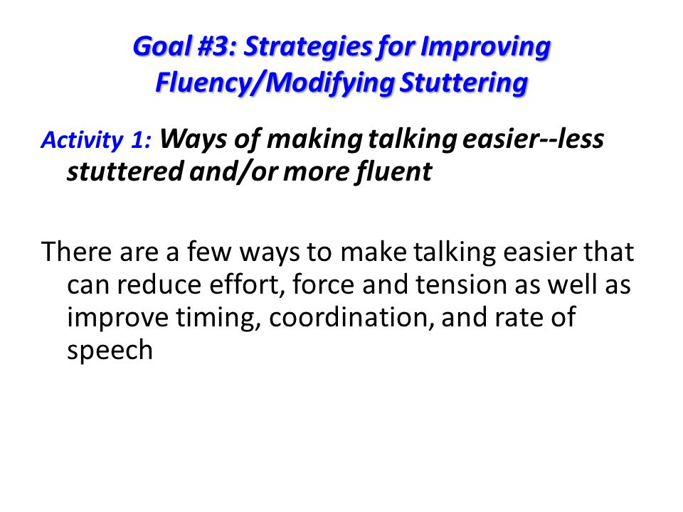 Goal #3: Strategies for Improving Fluency/Modifying Stuttering Activity 1: Ways of making talking easier--less stuttered and/or more fluent There are