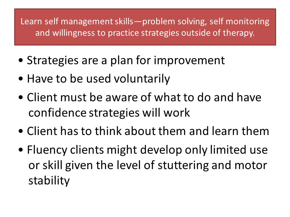 Learn self management skills—problem solving, self monitoring and willingness to practice strategies outside of therapy. Strategies are a plan for imp