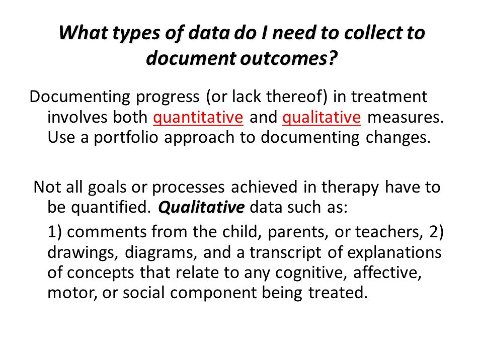 What types of data do I need to collect to document outcomes? Documenting progress (or lack thereof) in treatment involves both quantitative and quali