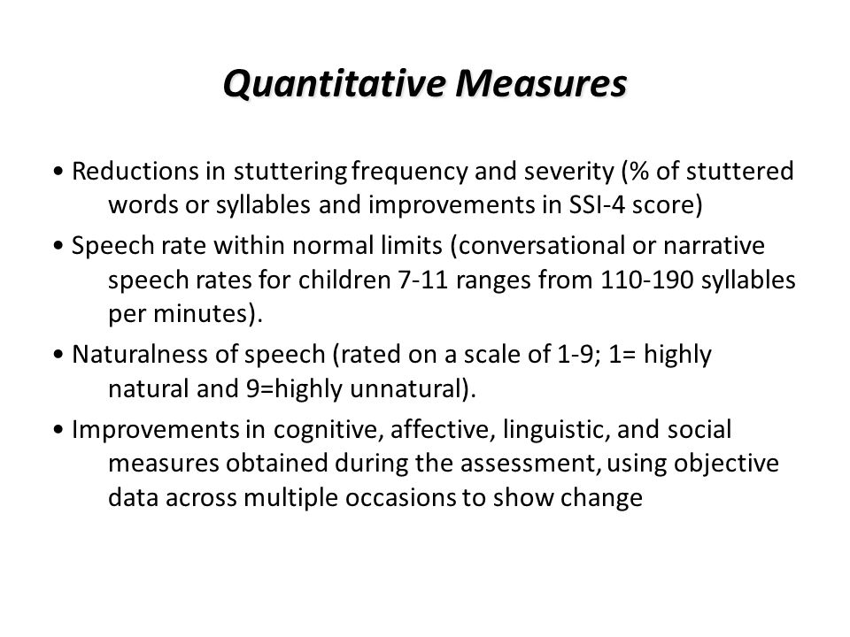 Quantitative Measures Reductions in stuttering frequency and severity (% of stuttered words or syllables and improvements in SSI-4 score) Speech rate