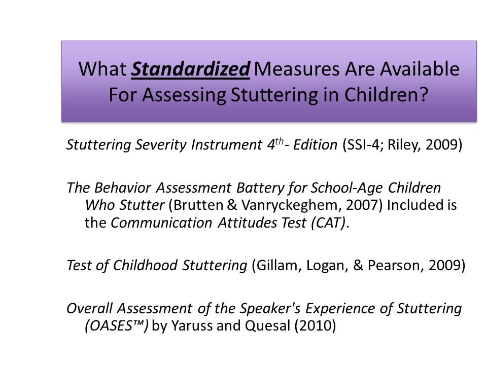What Standardized Measures Are Available For Assessing Stuttering in Children? Stuttering Severity Instrument 4 th - Edition (SSI-4; Riley, 2009) The