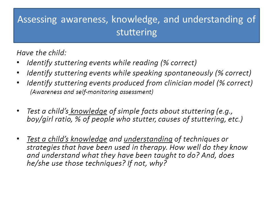 Assessing awareness, knowledge, and understanding of stuttering Have the child: Identify stuttering events while reading (% correct) Identify stutteri