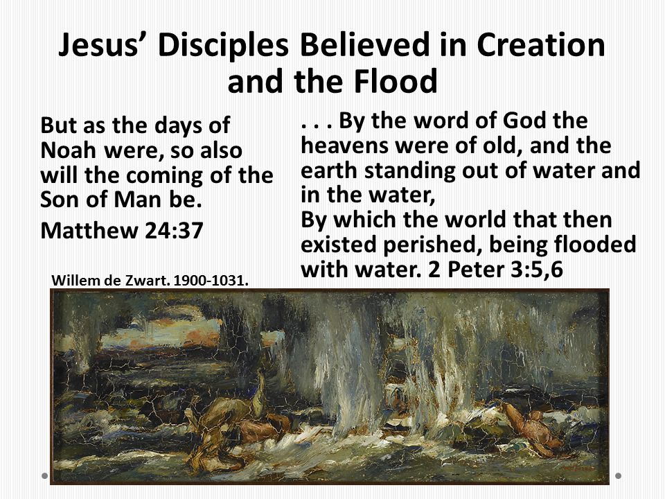 Jesus' Disciples Believed in Creation and the Flood But as the days of Noah were, so also will the coming of the Son of Man be. Matthew 24:37... By th