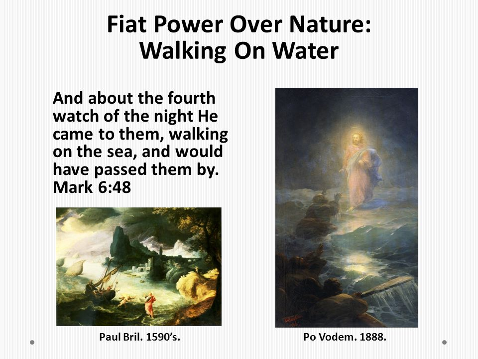Fiat Power Over Nature: Walking On Water And about the fourth watch of the night He came to them, walking on the sea, and would have passed them by. M