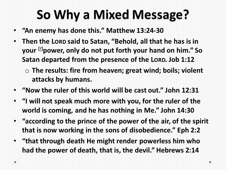 "So Why a Mixed Message? ""An enemy has done this."" Matthew 13:24-30 Then the L ORD said to Satan, ""Behold, all that he has is in your [f] power, only d"
