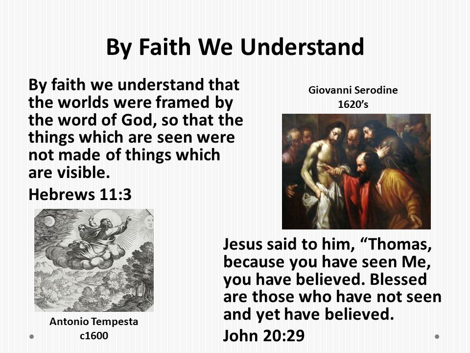 By Faith We Understand By faith we understand that the worlds were framed by the word of God, so that the things which are seen were not made of thing
