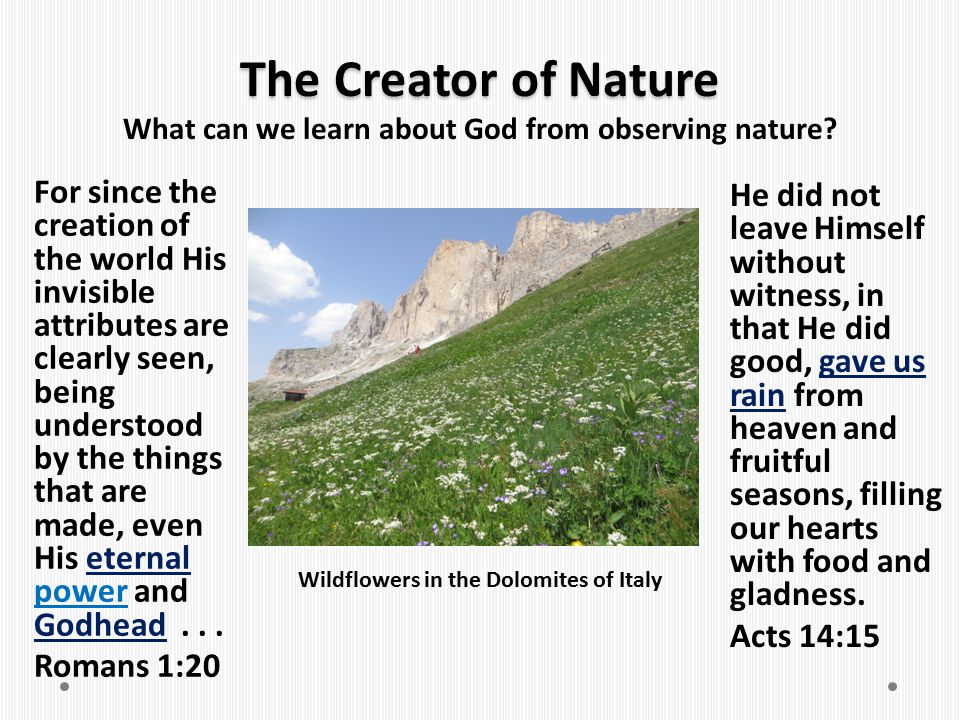 The Creator of Nature For since the creation of the world His invisible attributes are clearly seen, being understood by the things that are made, eve