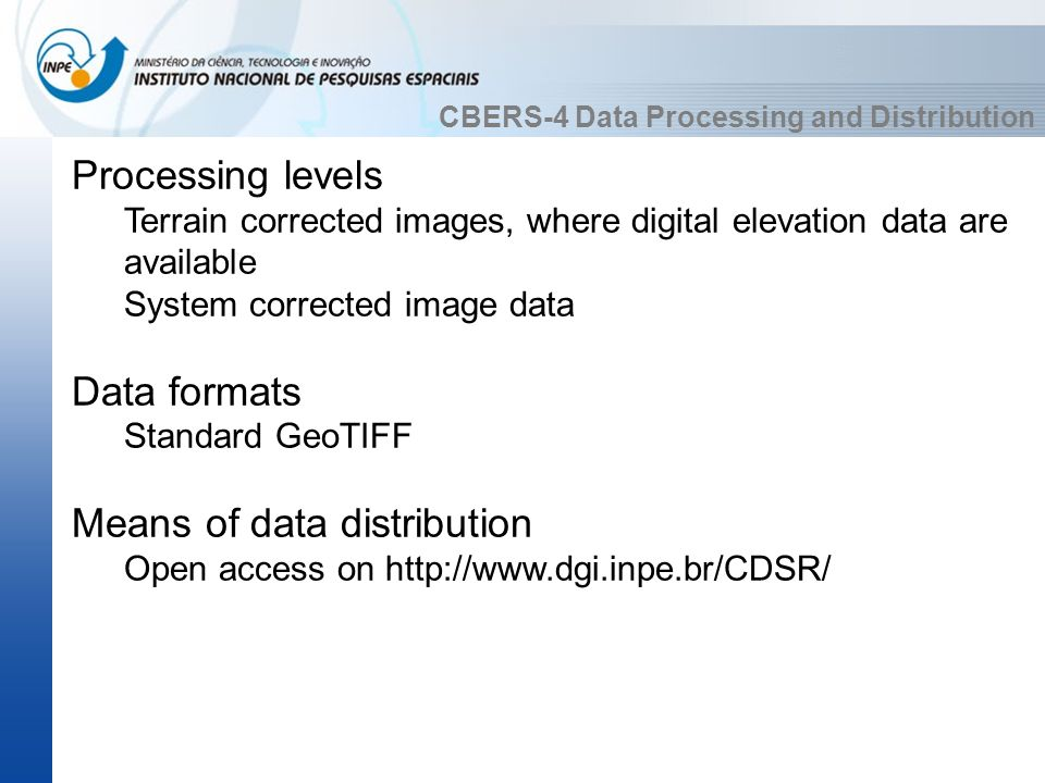 CBERS-4 Data Processing and Distribution Processing levels Terrain corrected images, where digital elevation data are available System corrected image data Data formats Standard GeoTIFF Means of data distribution Open access on http://www.dgi.inpe.br/CDSR/