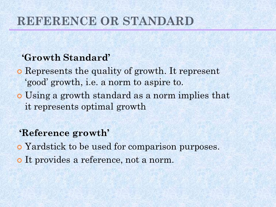 REFERENCE OR STANDARD 'Growth Standard' Represents the quality of growth. It represent 'good' growth, i.e. a norm to aspire to. Using a growth standar
