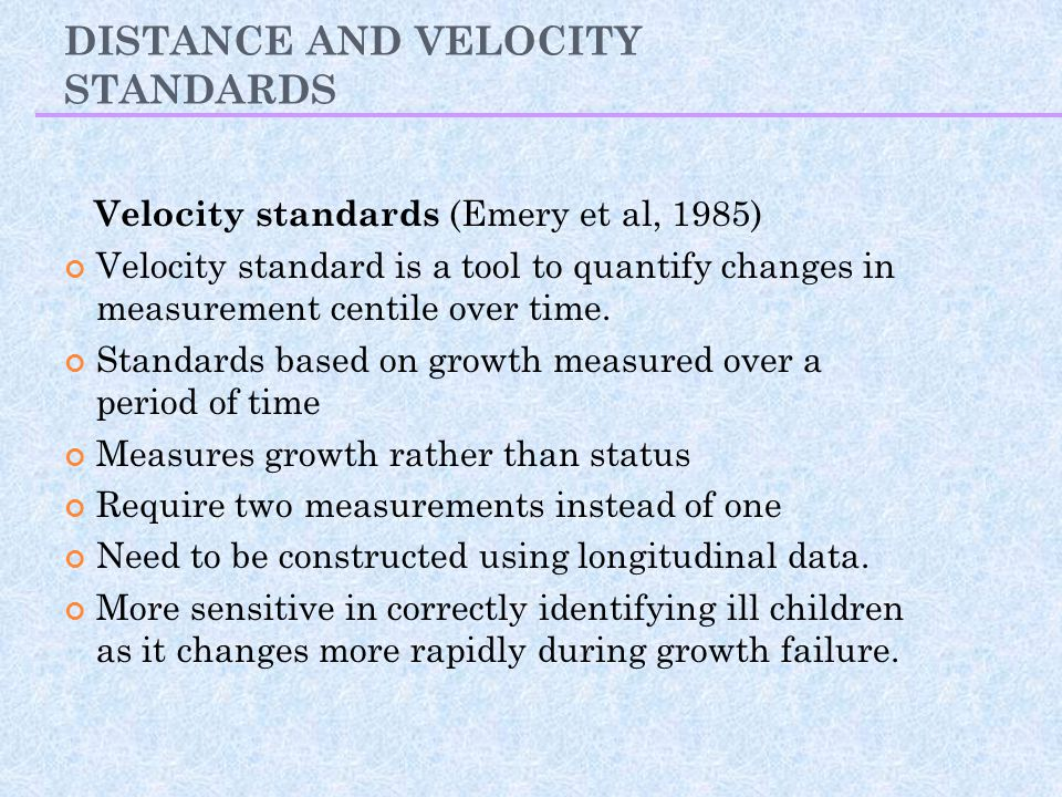 DISTANCE AND VELOCITY STANDARDS Velocity standards (Emery et al, 1985) Velocity standard is a tool to quantify changes in measurement centile over tim