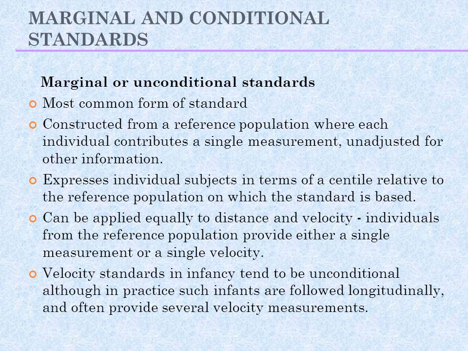 MARGINAL AND CONDITIONAL STANDARDS Marginal or unconditional standards Most common form of standard Constructed from a reference population where each individual contributes a single measurement, unadjusted for other information.