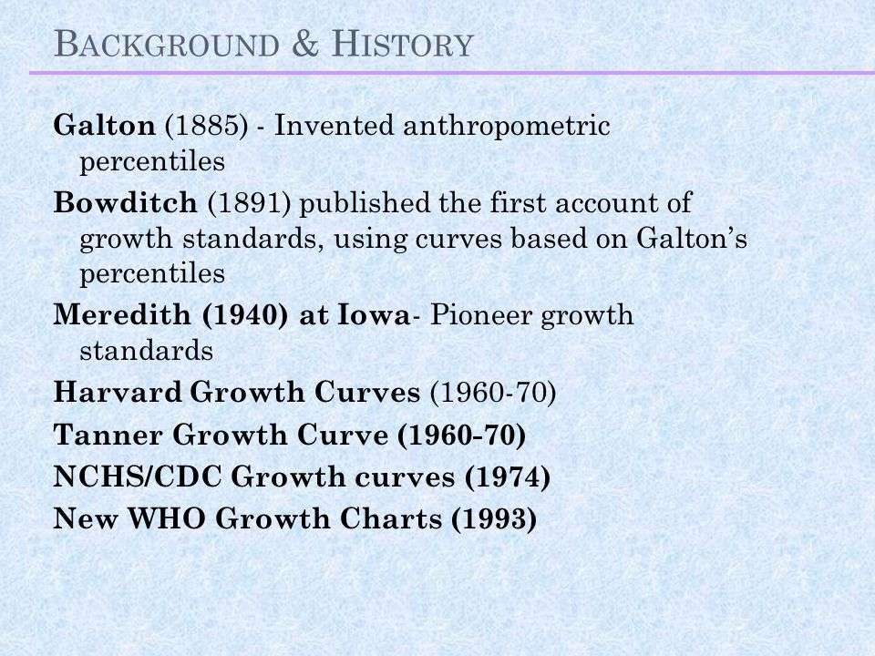 B ACKGROUND & H ISTORY Galton (1885) - Invented anthropometric percentiles Bowditch (1891) published the first account of growth standards, using curves based on Galton's percentiles Meredith (1940) at Iowa - Pioneer growth standards Harvard Growth Curves (1960-70) Tanner Growth Curve (1960-70) NCHS/CDC Growth curves (1974) New WHO Growth Charts (1993)