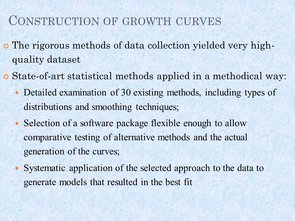 C ONSTRUCTION OF GROWTH CURVES The rigorous methods of data collection yielded very high- quality dataset State-of-art statistical methods applied in a methodical way: Detailed examination of 30 existing methods, including types of distributions and smoothing techniques; Selection of a software package flexible enough to allow comparative testing of alternative methods and the actual generation of the curves; Systematic application of the selected approach to the data to generate models that resulted in the best fit