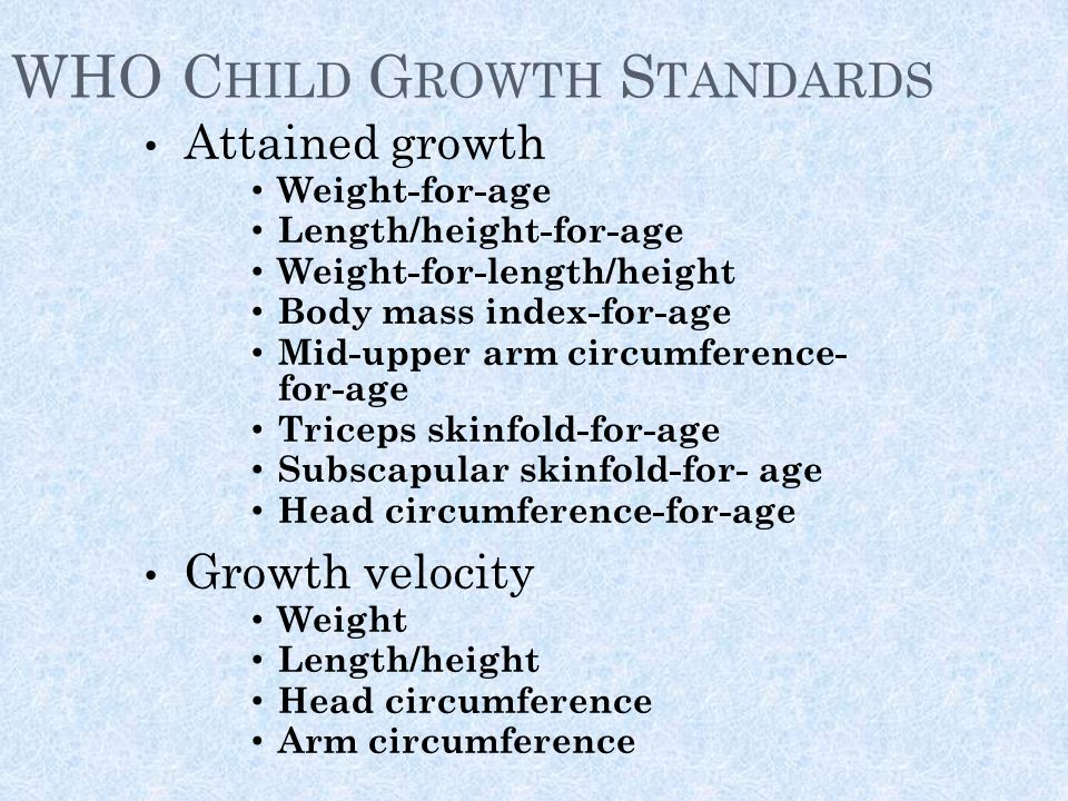 WHO C HILD G ROWTH S TANDARDS Attained growth Weight-for-age Length/height-for-age Weight-for-length/height Body mass index-for-age Mid-upper arm circumference- for-age Triceps skinfold-for-age Subscapular skinfold-for- age Head circumference-for-age Growth velocity Weight Length/height Head circumference Arm circumference