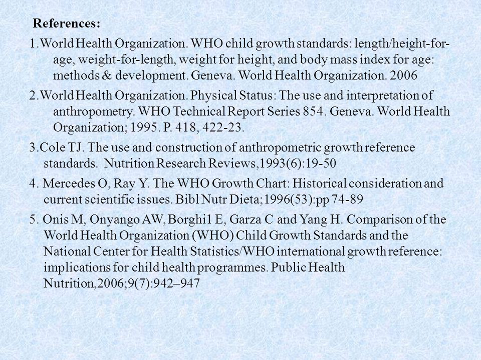 References: 1.World Health Organization. WHO child growth standards: length/height-for- age, weight-for-length, weight for height, and body mass index