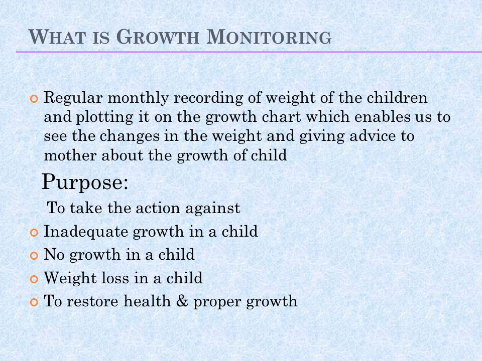 W HAT IS G ROWTH M ONITORING Regular monthly recording of weight of the children and plotting it on the growth chart which enables us to see the changes in the weight and giving advice to mother about the growth of child Purpose: To take the action against Inadequate growth in a child No growth in a child Weight loss in a child To restore health & proper growth