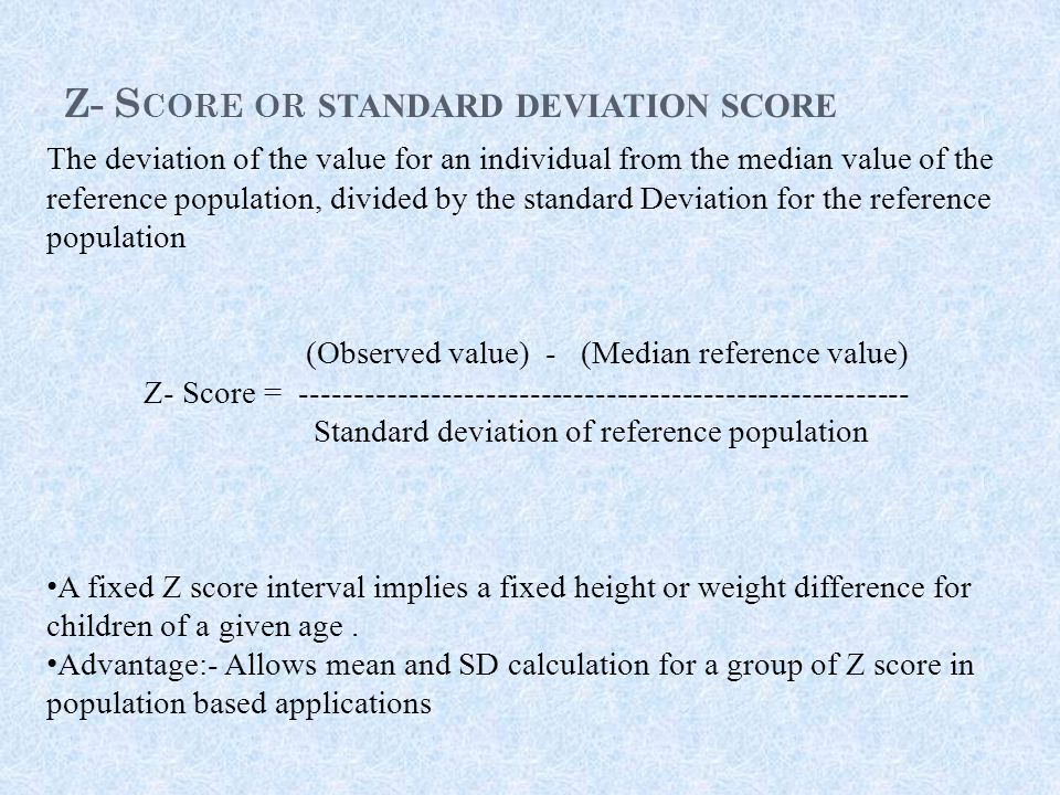 Z- S CORE OR STANDARD DEVIATION SCORE The deviation of the value for an individual from the median value of the reference population, divided by the standard Deviation for the reference population (Observed value) - (Median reference value) Z- Score = -------------------------------------------------------- Standard deviation of reference population A fixed Z score interval implies a fixed height or weight difference for children of a given age.