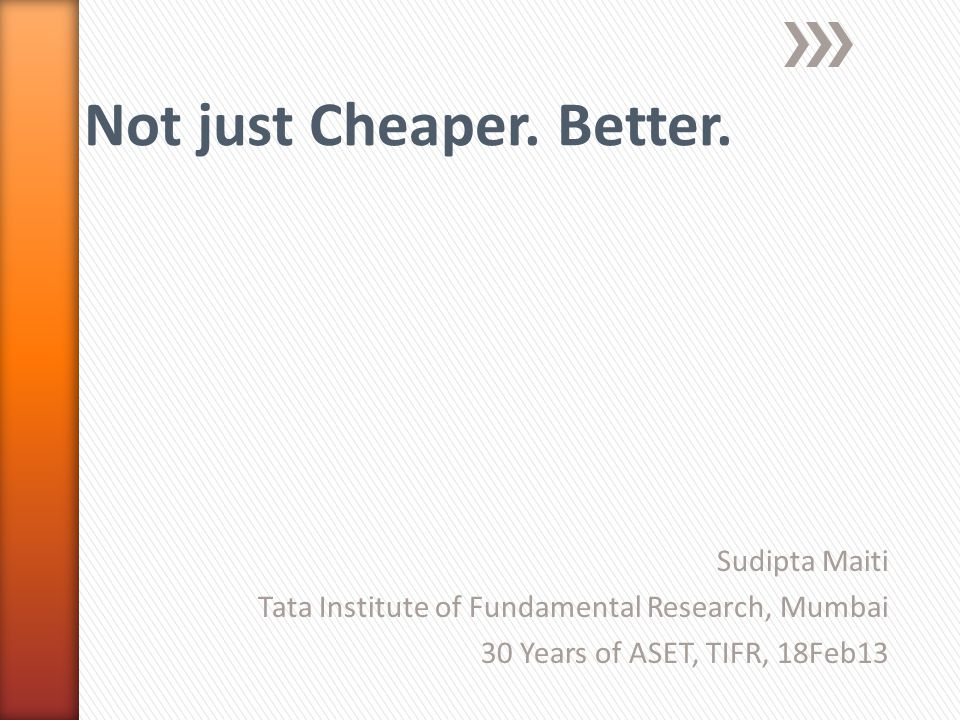 Sudipta Maiti Tata Institute of Fundamental Research, Mumbai 30 Years of ASET, TIFR, 18Feb13 Not just Cheaper. Better.