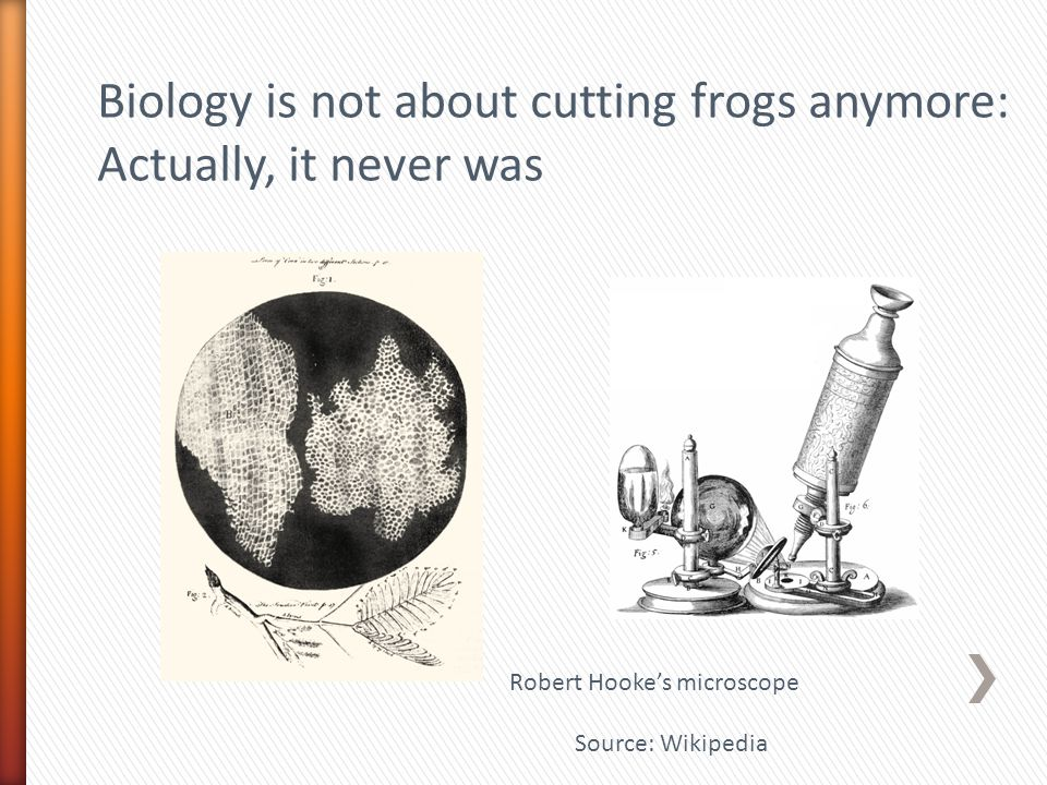 Biology is not about cutting frogs anymore: Actually, it never was Robert Hooke's microscope Source: Wikipedia