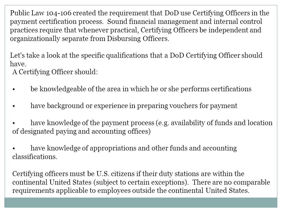 Public Law 104-106 created the requirement that DoD use Certifying Officers in the payment certification process. Sound financial management and inter