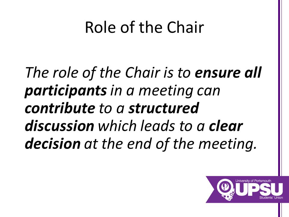 Role of the Chair The role of the Chair is to ensure all participants in a meeting can contribute to a structured discussion which leads to a clear de