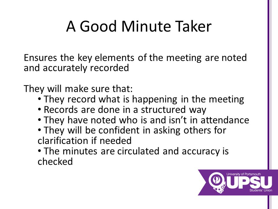 A Good Minute Taker Ensures the key elements of the meeting are noted and accurately recorded They will make sure that: They record what is happening