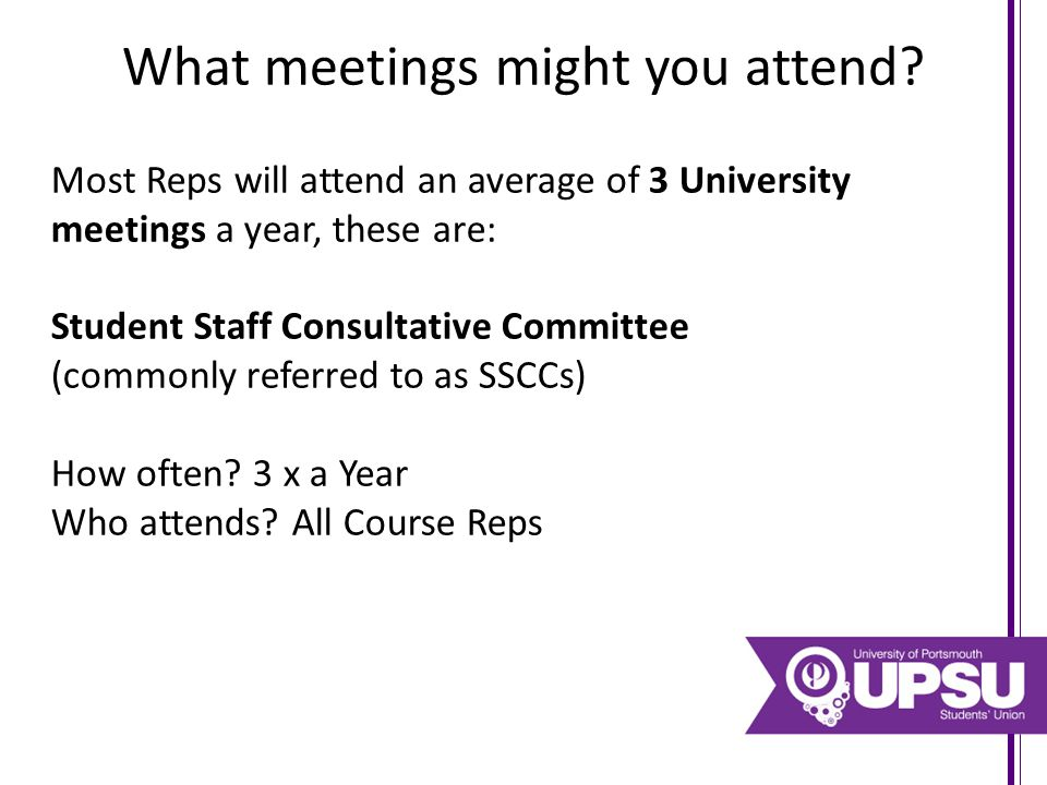 What meetings might you attend? Most Reps will attend an average of 3 University meetings a year, these are: Student Staff Consultative Committee (com