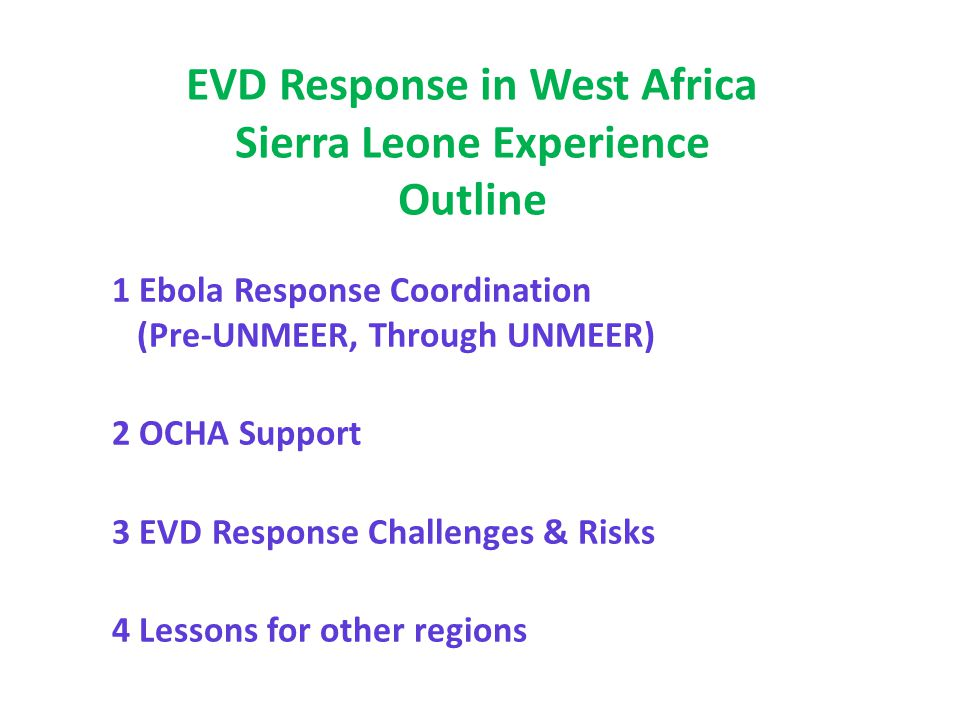 14 UNMEER Mission: Sierra Leone Ebola Crisis Manager – ECM (ASG) + Spec Asst (1) & Pers Asst (1) Please NOTE: This structure remains indicative and is shared for planning purposes only Management & coordination Partner support & management (3) Logistics (1) Director Ebola (D2) Dr Daniel Kertesz (WHO) + Admin Asst (1) Director Operations (D1) + Admin Asst (1) EOC Support (P5) Human Rights Advisor (OHCHR) Reporting (2) Strategic Comms (P5) + Admin Asst Director Essential (D1) Services + Admin Asst (1) Project (P5) Management Chief of Staff (P5) + Admin Asst Case Management (WHO): ETU, ECU, Burials Surveillance: Epidemiology & Laboratory (WHO), Contact Tracing (UNFPA) Psychosocial (UNICEF): Social mobilisation & Counselling Training (WHO with partners): Health care workers, burial teams Response, Planning and Monitoring Team P3/4 (2) Address Ebola-related critical gaps Non Ebola Health (WHO) Food (WFP) Education (UNICEF) Protection (UNICEF) WASH (UNICEF) Recovery & Economy David McLachlan-Karr (RC) Atto Brown (World Bank) Preserve Sierra Leone's economic trajectory UNCT operations Budgetary planning support Investment plan to strengthen health services Poverty reduction Anti-corruption Aid effectiveness Support to M&E (including of UNMEER) Security Adviser (if D.O.) UN Clinic In EOC Freetown Coordination (1) Finance (1) Logistics (1) Reporting (1) Analysis (1) In EOC Districts Secretariat (13) Logistics (13 RSLAF and UK?) Medical (WHO) LOGISTICS & ASSETS PLATFORM (including WFP, UNICEF) 'Taskable' platform to support EOC, Projects, Ebola & Essential Services (required to also service UNMEER): Logistics (1) Procurement (1) Movecon, Aviation and Transport (4+4+2) CITS, Engineering and Supply (2+1+1) Budget + finance (2) Gender Advisor (UNWOMEN) Mapping (OCHA) Risk Adviser (P4)