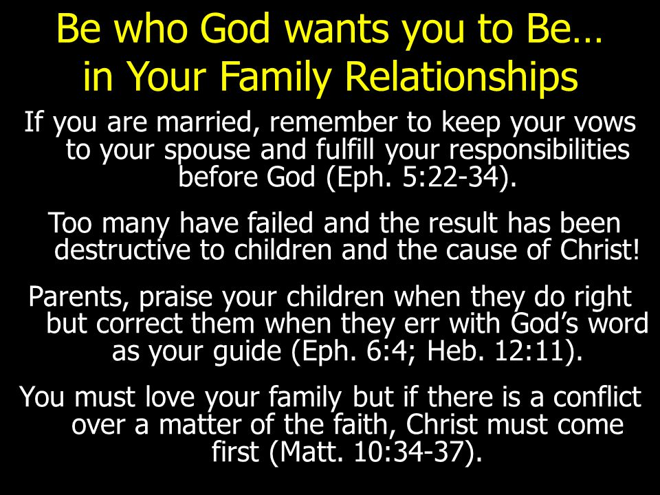 Be who God wants you to Be… in Your Family Relationships If you are married, remember to keep your vows to your spouse and fulfill your responsibilities before God (Eph.
