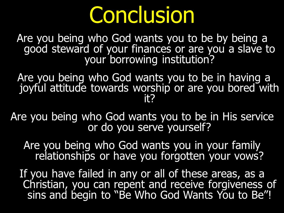 Conclusion Are you being who God wants you to be by being a good steward of your finances or are you a slave to your borrowing institution.