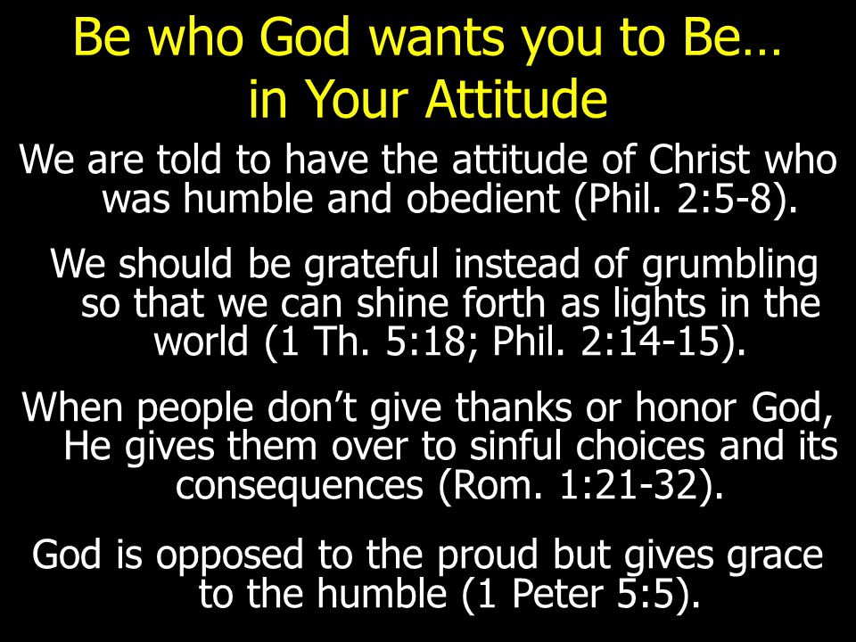 Be who God wants you to Be… in Your Attitude We are told to have the attitude of Christ who was humble and obedient (Phil.