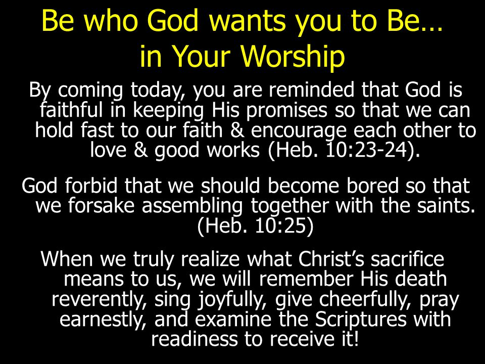 Be who God wants you to Be… in Your Worship By coming today, you are reminded that God is faithful in keeping His promises so that we can hold fast to our faith & encourage each other to love & good works (Heb.