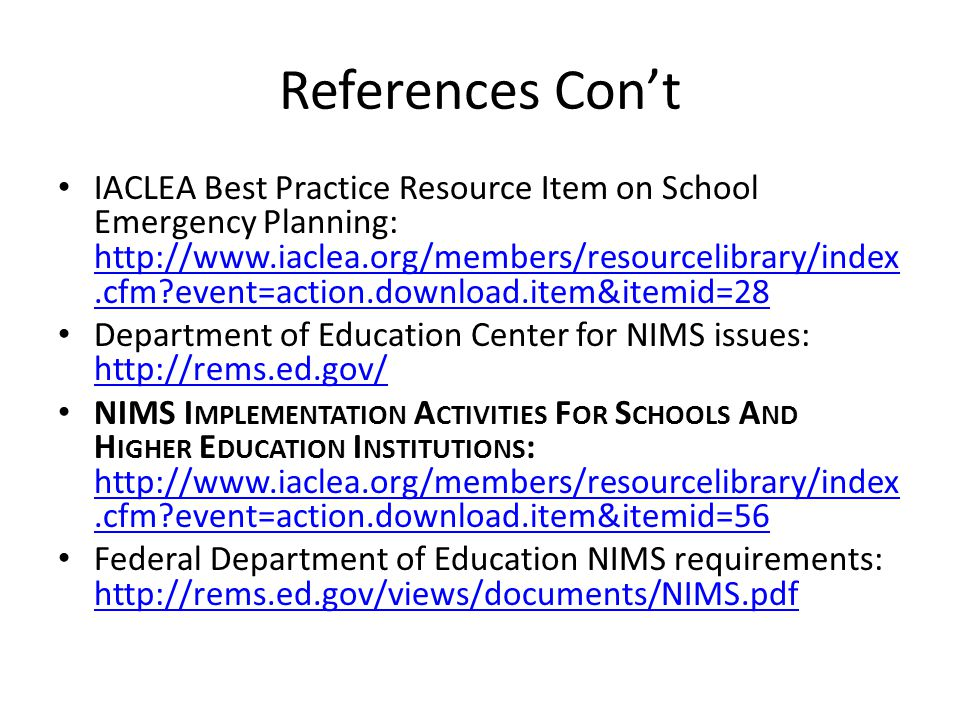 References Con't IACLEA Best Practice Resource Item on School Emergency Planning: http://www.iaclea.org/members/resourcelibrary/index.cfm event=action.download.item&itemid=28 http://www.iaclea.org/members/resourcelibrary/index.cfm event=action.download.item&itemid=28 Department of Education Center for NIMS issues: http://rems.ed.gov/ http://rems.ed.gov/ NIMS I MPLEMENTATION A CTIVITIES F OR S CHOOLS A ND H IGHER E DUCATION I NSTITUTIONS : http://www.iaclea.org/members/resourcelibrary/index.cfm event=action.download.item&itemid=56 http://www.iaclea.org/members/resourcelibrary/index.cfm event=action.download.item&itemid=56 Federal Department of Education NIMS requirements: http://rems.ed.gov/views/documents/NIMS.pdf http://rems.ed.gov/views/documents/NIMS.pdf