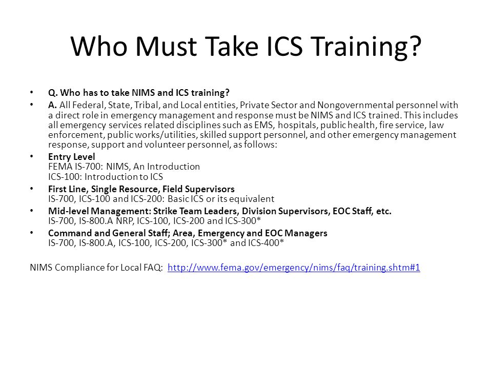 References Local NIMS compliance: http://www.fema.gov/library/viewRecord.do?id=3242 http://www.fema.gov/library/viewRecord.do?id=3242 5 year Training Plan: http://www.fema.gov/emergency/nims/nims_training.shtm#1 http://www.fema.gov/emergency/nims/nims_training.shtm#1 NIMS Compliance Matrix for Local Government: http://www.fema.gov/library/viewRecord.do?id=3195TrainingGdlM atrix.pdf http://www.fema.gov/library/viewRecord.do?id=3195TrainingGdlM atrix.pdf Checklist for NIMS HE compliance: http://rems.ed.gov/views/documents/NIMS_ImplementationActivit iesChecklist.pdf http://rems.ed.gov/views/documents/NIMS_ImplementationActivit iesChecklist.pdf NIMS IMPLEMENTATION ACTIVITIES FOR SCHOOLS AND HIGHER EDUCATION INSTITUTIONS: http://rems.ed.gov/index.cfm?event=NIMS_activities http://rems.ed.gov/index.cfm?event=NIMS_activities