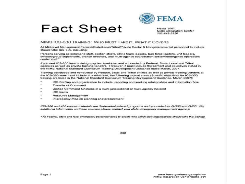 Fact Sheet March 2007 NIMS Integration Center 202-646-3850 Page 1 of 1 www.fema.gov/emergency/nims NIMS-Integration-Center@dhs.gov NIMS ICS-400 TRAINING IN FY 2007: WHO MUST TAKE IT, WHAT IT COVERS COMMAND AND GENERAL STAFF All Federal/State/Local/Tribal/Private Sector & Nongovernmental personnel should take ICS-400, including: Persons who will serve as command or general staff in an ICS organization, select department heads with multi-agency coordination system responsibilities, area commanders, emergency managers, and multi- agency coordination system/emergency operations center managers.* Approved ICS-400 level training may be developed and conducted by Federal, State, Local and Tribal agencies as well as private training vendors.