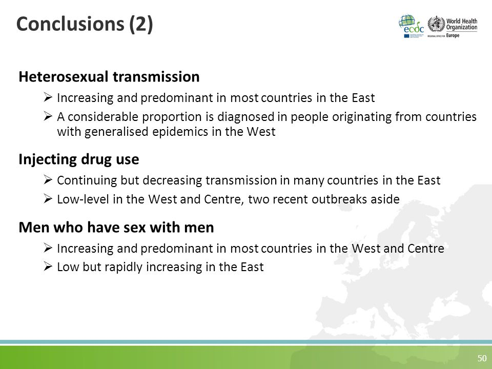 Conclusions (2) Heterosexual transmission  Increasing and predominant in most countries in the East  A considerable proportion is diagnosed in people originating from countries with generalised epidemics in the West Injecting drug use  Continuing but decreasing transmission in many countries in the East  Low-level in the West and Centre, two recent outbreaks aside Men who have sex with men  Increasing and predominant in most countries in the West and Centre  Low but rapidly increasing in the East 50