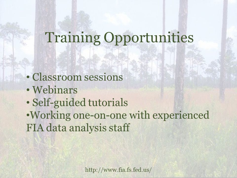 Training Opportunities http://www.fia.fs.fed.us/ Classroom sessions Webinars Self-guided tutorials Working one-on-one with experienced FIA data analysis staff