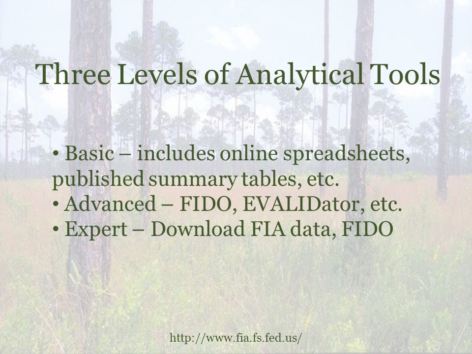 Three Levels of Analytical Tools http://www.fia.fs.fed.us/ Basic – includes online spreadsheets, published summary tables, etc.