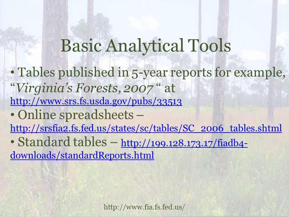 Basic Analytical Tools http://www.fia.fs.fed.us/ Tables published in 5-year reports for example, Virginia's Forests, 2007 at http://www.srs.fs.usda.gov/pubs/33513 http://www.srs.fs.usda.gov/pubs/33513 Online spreadsheets – http://srsfia2.fs.fed.us/states/sc/tables/SC_2006_tables.shtml http://srsfia2.fs.fed.us/states/sc/tables/SC_2006_tables.shtml Standard tables – http://199.128.173.17/fiadb4- downloads/standardReports.html http://199.128.173.17/fiadb4- downloads/standardReports.html