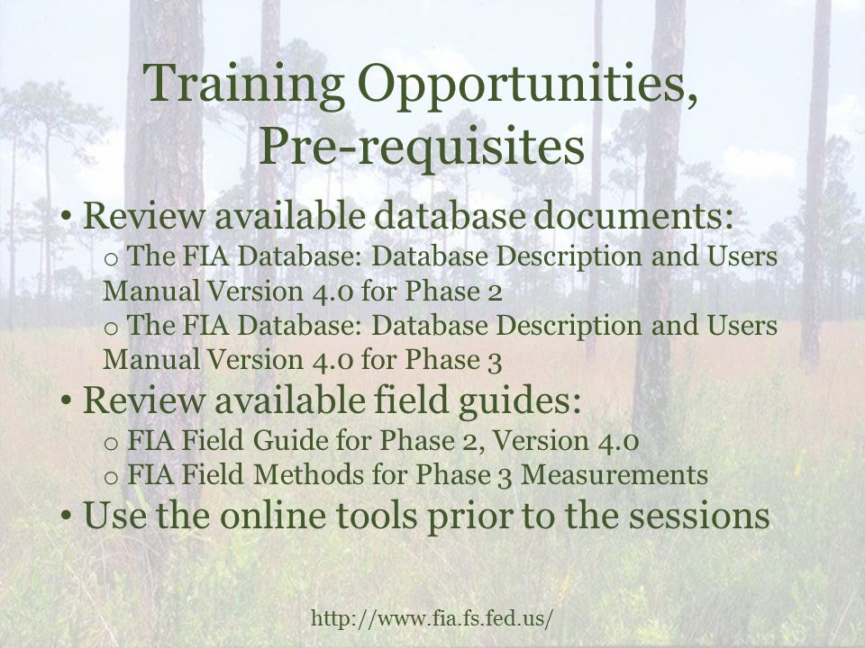 Training Opportunities, Pre-requisites http://www.fia.fs.fed.us/ Review available database documents: o The FIA Database: Database Description and Users Manual Version 4.0 for Phase 2 o The FIA Database: Database Description and Users Manual Version 4.0 for Phase 3 Review available field guides: o FIA Field Guide for Phase 2, Version 4.0 o FIA Field Methods for Phase 3 Measurements Use the online tools prior to the sessions