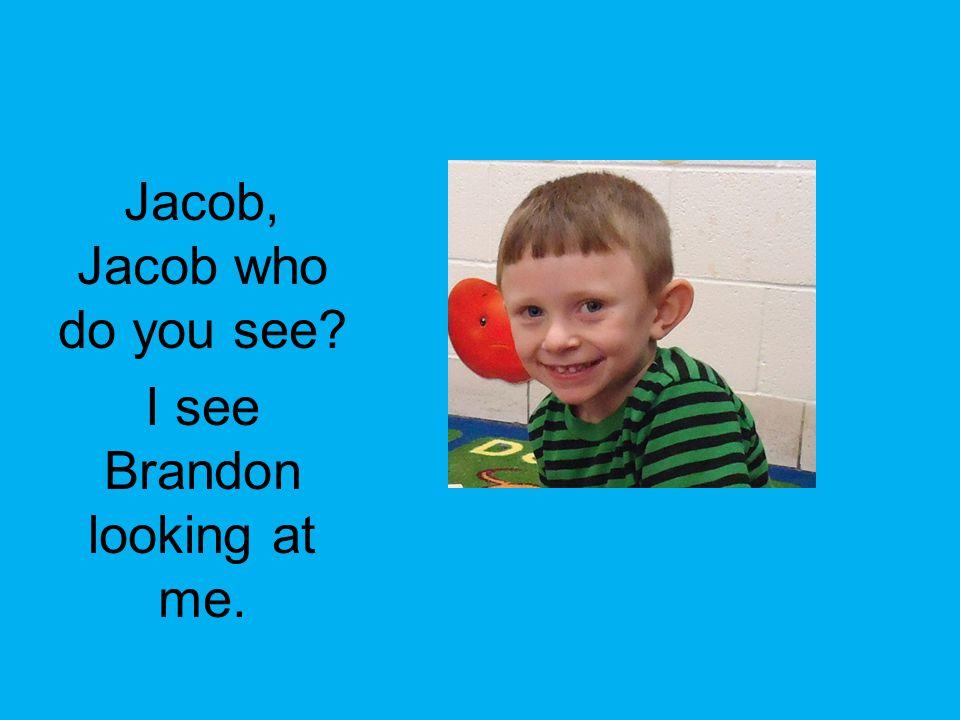 Jacob, Jacob who do you see? I see Brandon looking at me.