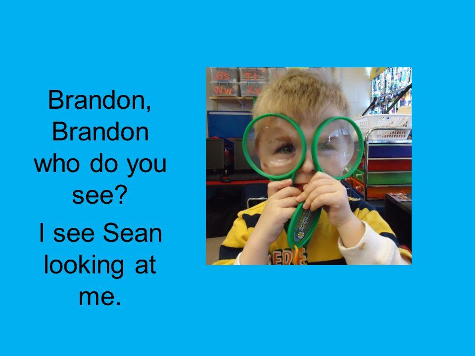 Brandon, Brandon who do you see? I see Sean looking at me.