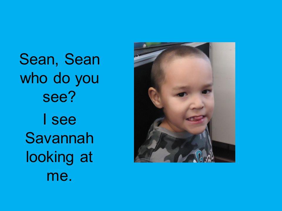 Sean, Sean who do you see? I see Savannah looking at me.