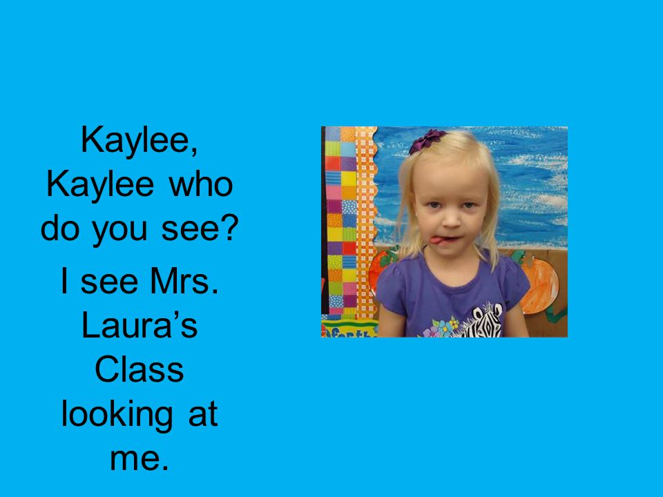 Kaylee, Kaylee who do you see I see Mrs. Laura's Class looking at me.