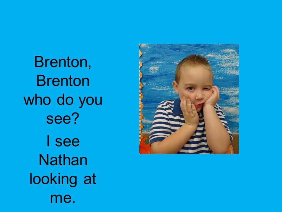 Brenton, Brenton who do you see? I see Nathan looking at me.