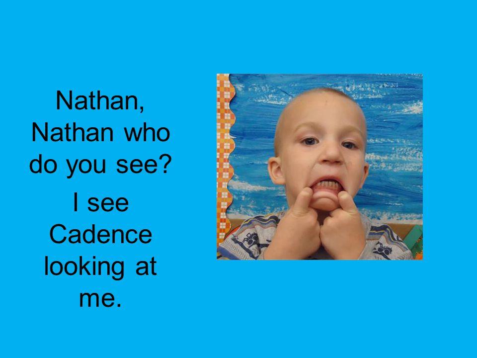 Nathan, Nathan who do you see? I see Cadence looking at me.