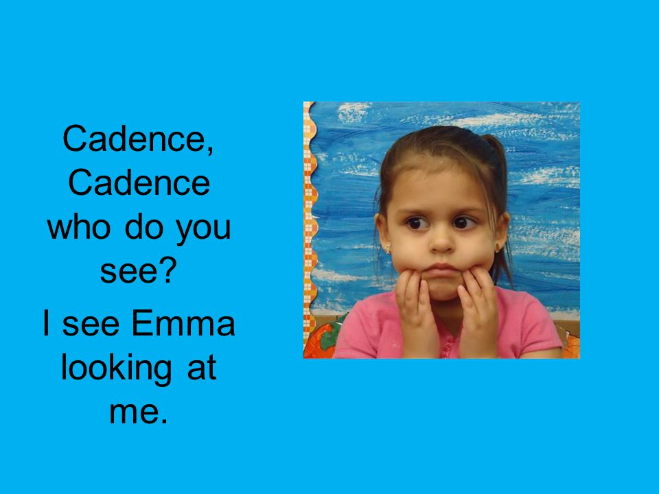 Cadence, Cadence who do you see I see Emma looking at me.