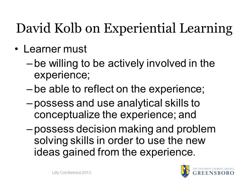 David Kolb on Experiential Learning Learner must –be willing to be actively involved in the experience; –be able to reflect on the experience; –possess and use analytical skills to conceptualize the experience; and –possess decision making and problem solving skills in order to use the new ideas gained from the experience.