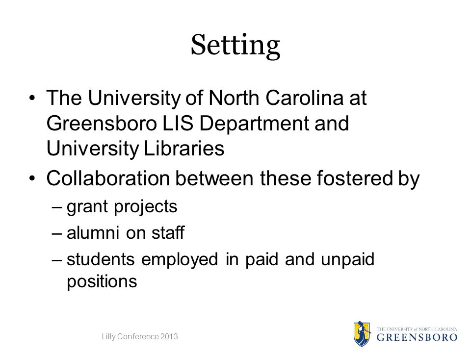 Setting The University of North Carolina at Greensboro LIS Department and University Libraries Collaboration between these fostered by –grant projects –alumni on staff –students employed in paid and unpaid positions Lilly Conference 2013
